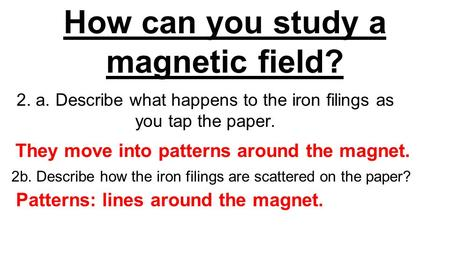 How can you study a magnetic field? 2. a. Describe what happens to the iron filings as you tap the paper. They move into patterns around the magnet. Patterns:
