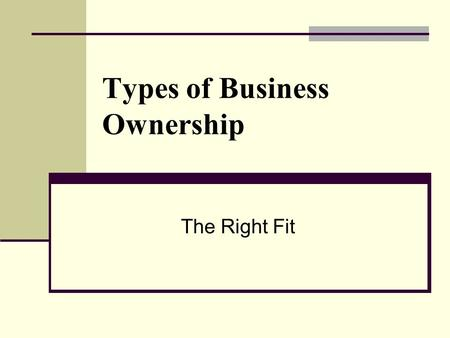 Types of Business Ownership The Right Fit. Sole Proprietorship Business owned and operated by one person ADVANTAGES decisions are made by only the owner.
