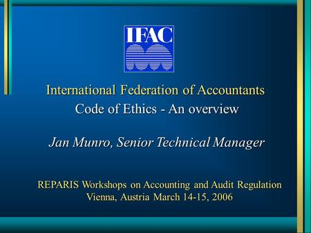 International Federation of Accountants Code of Ethics - An overview Jan Munro, Senior Technical Manager REPARIS Workshops on Accounting and Audit Regulation.
