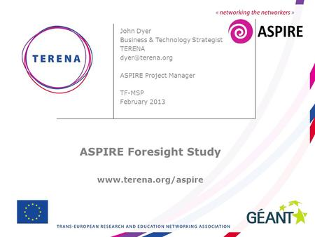 John Dyer Business & Technology Strategist TERENA ASPIRE Project Manager TF-MSP February 2013 ASPIRE Foresight Study