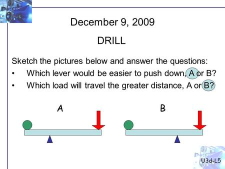 U3d-L5 December 9, 2009 DRILL Sketch the pictures below and answer the questions: Which lever would be easier to push down, A or B? Which load will travel.
