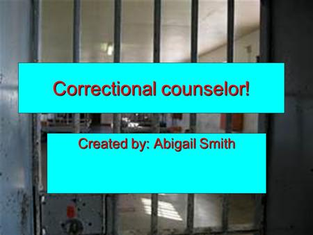 Correctional counselor! Created by: Abigail Smith.