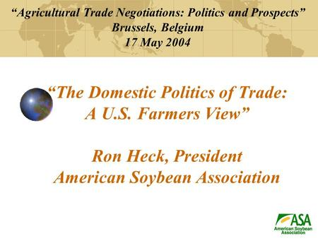 """The Domestic Politics of Trade: A U.S. Farmers View"" Ron Heck, President American Soybean Association ""Agricultural Trade Negotiations: Politics and Prospects"""