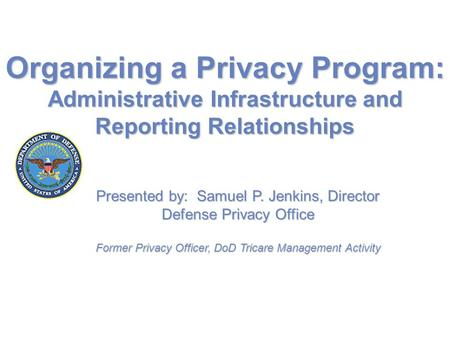Organizing a Privacy Program: Administrative Infrastructure and Reporting Relationships Presented by: Samuel P. Jenkins, Director Defense Privacy Office.