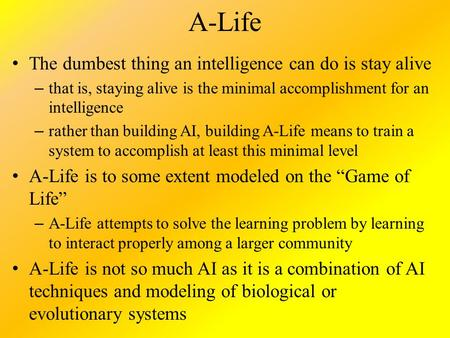 A-Life The dumbest thing an intelligence can do is stay alive – that is, staying alive is the minimal accomplishment for an intelligence – rather than.