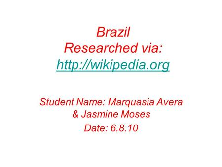 Brazil Researched via:   Student Name: Marquasia Avera & Jasmine Moses Date: 6.8.10.