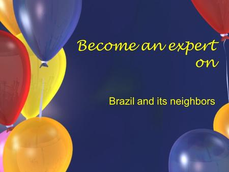 Become an expert on Brazil and its neighbors. Brazil Largest country in South America Both in land and population.