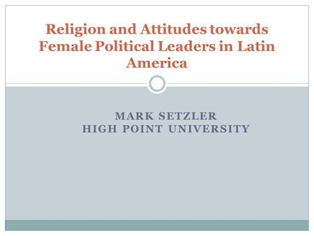 MARK SETZLER HIGH POINT UNIVERSITY Religion and Attitudes towards Female Political Leaders in Latin America.