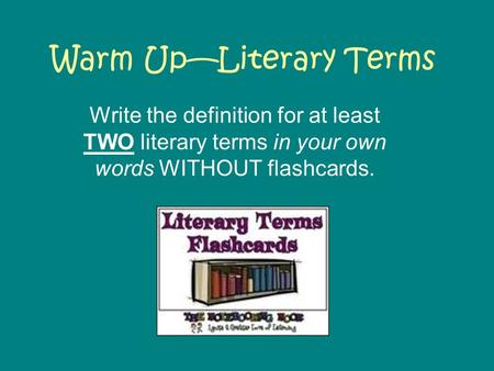 Warm Up—Literary Terms Write the definition for at least TWO literary terms in your own words WITHOUT flashcards.
