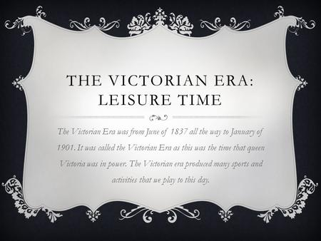 THE VICTORIAN ERA: LEISURE TIME The Victorian Era was from June of 1837 all the way to January of 1901. It was called the Victorian Era as this was the.