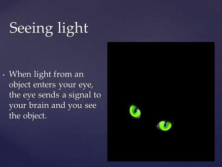 Seeing light When light from an object enters your eye, the eye sends a signal to your brain and you see the object. When light from an object enters your.