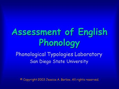 Assessment of English Phonology Phonological Typologies Laboratory San Diego State University © Copyright 2003 Jessica A. Barlow. All rights reserved.