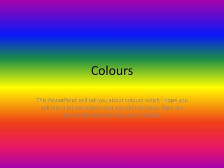Colours This PowerPoint will tell you about colours which I hope you will find a bit more facts that you did not know. Stars are put on the best bits they.