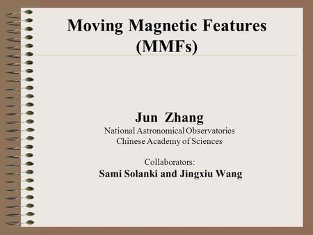 Moving Magnetic Features (MMFs) Jun Zhang National Astronomical Observatories Chinese Academy of Sciences Collaborators: Sami Solanki and Jingxiu Wang.