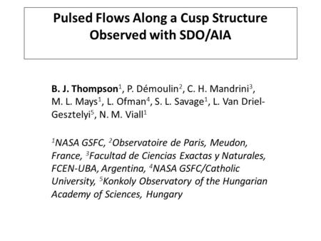 Pulsed Flows Along a Cusp Structure Observed with SDO/AIA B. J. Thompson 1, P. Démoulin 2, C. H. Mandrini 3, M. L. Mays 1, L. Ofman 4, S. L. Savage 1,