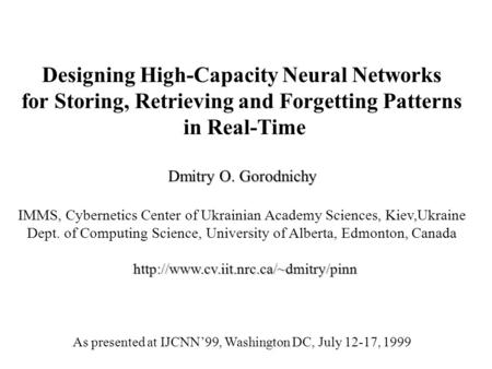 Designing High-Capacity Neural Networks for Storing, Retrieving and Forgetting Patterns in Real-Time Dmitry O. Gorodnichy IMMS, Cybernetics Center of Ukrainian.