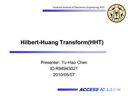 ACCESS IC LAB Graduate Institute of Electronics Engineering, NTU Hilbert-Huang Transform(HHT) Presenter: Yu-Hao Chen ID:R98943021 2010/05/07.