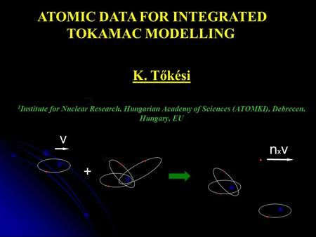 K. Tőkési 1 Institute for Nuclear Research, Hungarian Academy of Sciences (ATOMKI), Debrecen, Hungary, EU ATOMIC DATA FOR INTEGRATED TOKAMAC MODELLING.