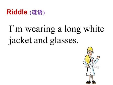 Riddle ( 谜语 ) I`m wearing a long white jacket and glasses.