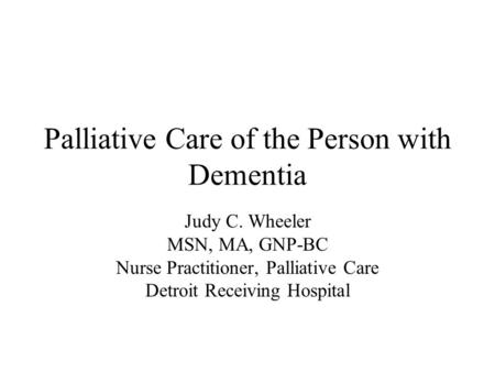 Palliative Care of the Person with Dementia Judy C. Wheeler MSN, MA, GNP-BC Nurse Practitioner, Palliative Care Detroit Receiving Hospital.
