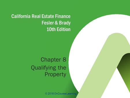 © 2016 OnCourse Learning California Real Estate Finance Fesler & Brady 10th Edition Chapter 8 Qualifying the Property.