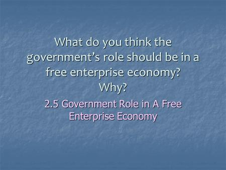 What do you think the government's role should be in a free enterprise economy? Why? 2.5 Government Role in A Free Enterprise Economy.