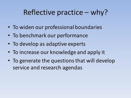 Reflective practice – why? To widen our professional boundaries To benchmark our performance To develop as adaptive experts To increase our knowledge and.