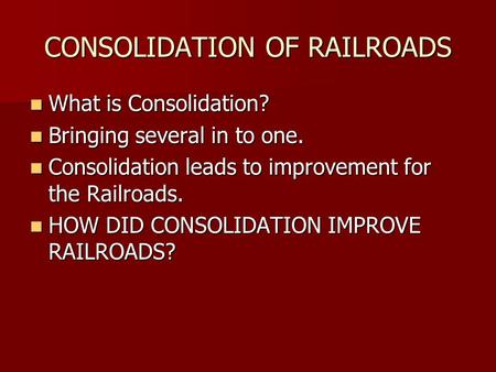 CONSOLIDATION OF RAILROADS What is Consolidation? What is Consolidation? Bringing several in to one. Bringing several in to one. Consolidation leads to.