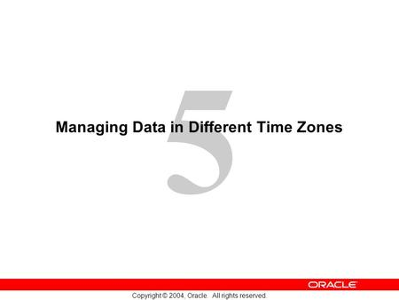 5 Copyright © 2004, Oracle. All rights reserved. Managing Data in Different Time Zones.