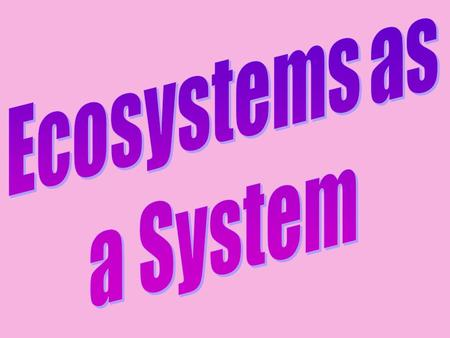 Ecosystems as a System Aims To understand that ecosystems operate as a system. To learn what the inputs, processes and outputs of ecosystems are.