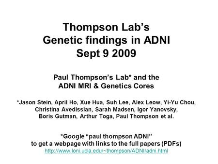 Thompson Lab's Genetic findings in ADNI Sept 9 2009 Paul Thompson's Lab* and the ADNI MRI & Genetics Cores *Jason Stein, April Ho, Xue Hua, Suh Lee, Alex.