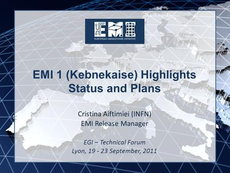 EMI INFSO-RI-261611 EMI 1 (Kebnekaise) Highlights Status and Plans Cristina Aiftimiei (INFN) EMI Release Manager EGI – Technical Forum Lyon, 19 - 23 September,