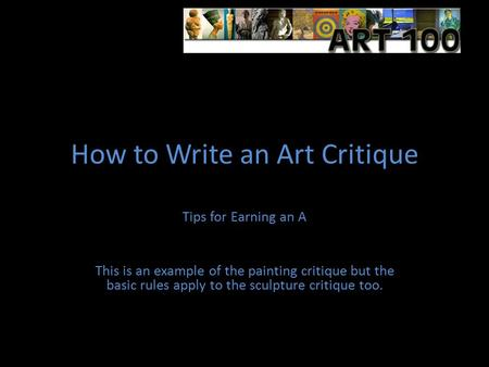 How to Write an Art Critique Tips for Earning an A This is an example of the painting critique but the basic rules apply to the sculpture critique too.