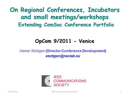 On Regional Conferences, Incubators and small meetings/workshops Extending ComSoc Conference Portfolio OpCom 9/2011 - Venice Heiner Stüttgen (Director.
