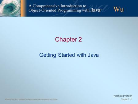 ©The McGraw-Hill Companies, Inc. Permission required for reproduction or display. Chapter 2 - 1 Chapter 2 Getting Started with Java Animated Version.