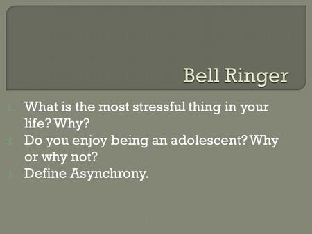 1. What is the most stressful thing in your life? Why? 2. Do you enjoy being an adolescent? Why or why not? 3. Define Asynchrony.