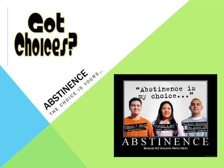 ABSTINENCE THE CHOICE IS YOURS…. LEARNING GOAL Define abstinence and explain the benefits of choosing abstinence as a teenager. What do you know? What.