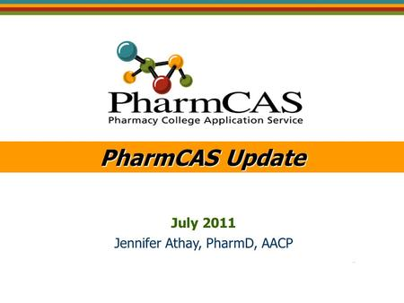 PharmCAS Update July 2011 Jennifer Athay, PharmD, AACP.