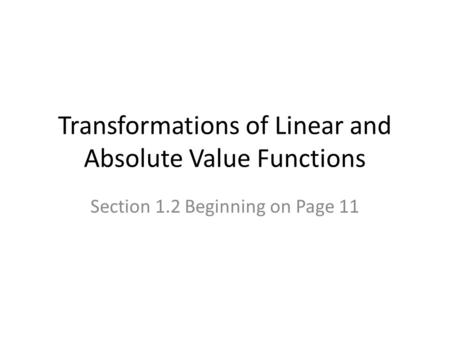 Transformations of Linear and Absolute Value Functions Section 1.2 Beginning on Page 11.