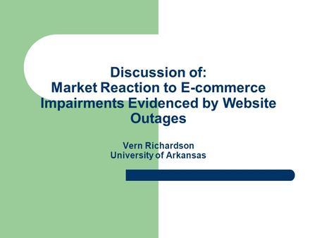Discussion of: Market Reaction to E-commerce Impairments Evidenced by Website Outages Vern Richardson University of Arkansas.