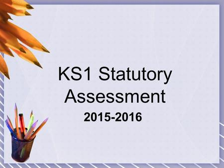 2015-2016 KS1 Statutory Assessment. KS1 SATs, how are they different to KS2 SATs? Flexibility about when to administer the tests within the month of May.