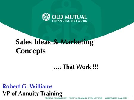 Sales Ideas & Marketing Concepts …. That Work !!! Robert G. Williams VP of Annuity Training.