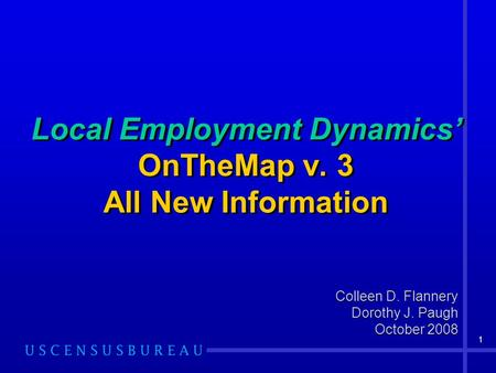 1 Local Employment Dynamics' OnTheMap v. 3 All New Information Colleen D. Flannery Dorothy J. Paugh October 2008 Colleen D. Flannery Dorothy J. Paugh October.