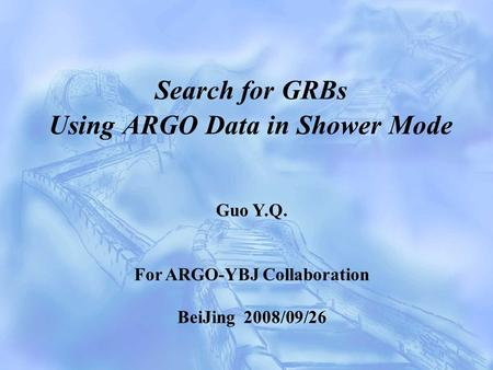 Search for GRBs Using ARGO Data in Shower Mode Guo Y.Q. For ARGO-YBJ Collaboration BeiJing 2008/09/26.