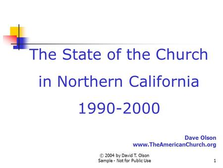 © 2004 by David T. Olson Sample - Not for Public Use1 The State of the Church in Northern California 1990-2000 Dave Olson www.TheAmericanChurch.org.