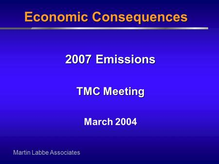 Martin Labbe Associates 2007 Emissions TMC Meeting March 2004 Economic Consequences.