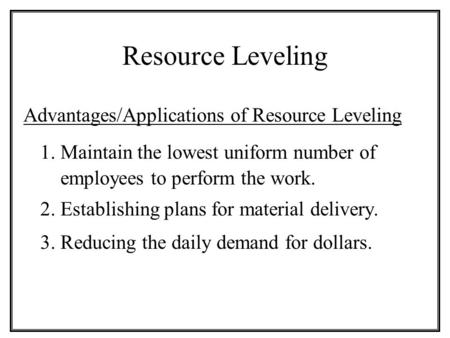Resource Leveling Advantages/Applications of Resource Leveling 1. Maintain the lowest uniform number of employees to perform the work. 2. Establishing.