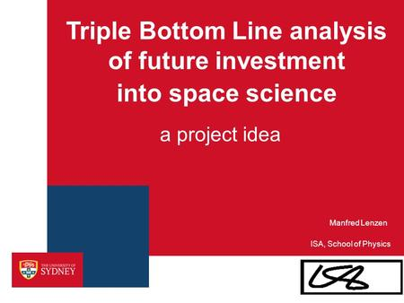 A project idea Triple Bottom Line analysis of future investment into space science ISA, School of Physics Manfred Lenzen.