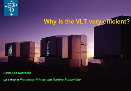 Why is the VLT very efficient? Fernando Comerón On behalf of Francesca Primas and Martino Romaniello.