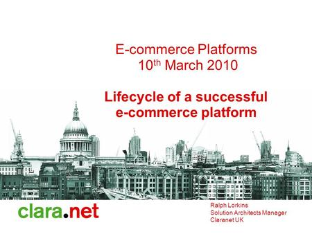 E-commerce Platforms 10 th March 2010 Lifecycle of a successful e-commerce platform Ralph Lorkins Solution Architects Manager Claranet UK.
